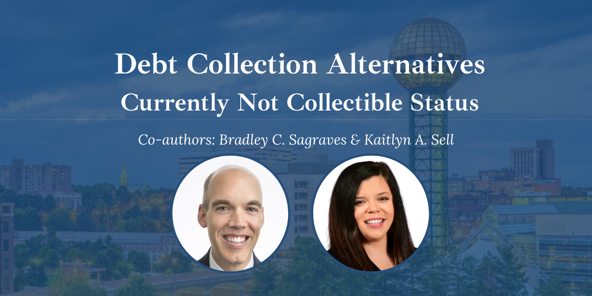 Knoxville Tax Attorneys, Bradley C. Sagraves and Kaitlyn A. Sell discuss debt collection alternatives, currently not collectible status